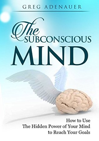 THE SUBCONSCIOUS MIND: How to Re-program Your Subconscious Mind & Use The Hidden Power of Your Mind to Reach Your Goals Greg Adenauer