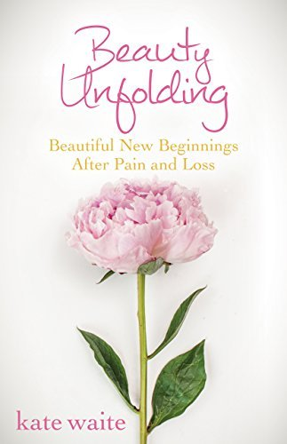Beauty Unfolding: Beautiful New Beginnings After Pain and Loss Kate Waite