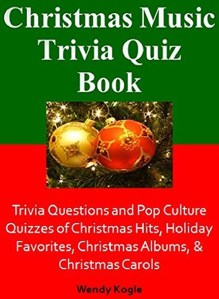 Christmas Music Trivia Quiz Book: Trivia Questions and Pop Culture Quizzes of Christmas Hits, Holiday Favorites, Christmas Albums, & Christmas Carols  by  Wendy Kogle