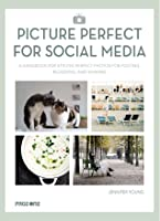 Picture Perfect for Social Media: A Handbook for Styling Perfect Photos for Posting, Blogging, and Sharing