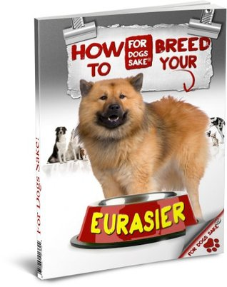 How to Breed Your Eurasier Responsibly J Benington