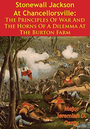 Stonewall Jackson At Chancellorsville: The Principles Of War And The Horns Of A Dilemma At The Burton Farm  by  Major Jeremiah D. Canty