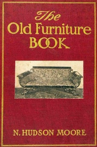 THE OLD FURNITURE BOOK - With A Sketch of Past Days and Ways (With 112 Illustrations) N. Hudson Moore