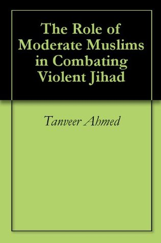 The Role of Moderate Muslims in Combating Violent Jihad Tanveer Ahmed