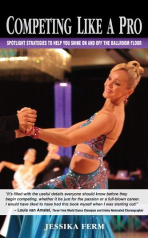 Competing Like a Pro: Spotlight Strategies to Help You Shine On and Off the Ballroom Floor  by  Jessika Ferm