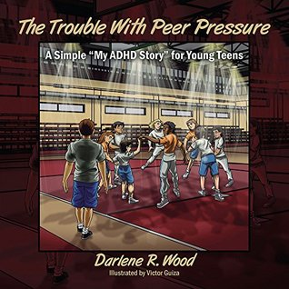 The Trouble With Peer Pressure: A Simple My ADHD Story for Young Teens  by  Darlene R. Wood