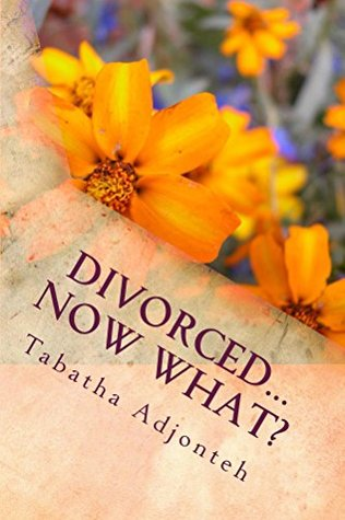 Divorced...Now What?: Nothing Can Kill You That Didnt Give You Life. Tabatha Adjonteh