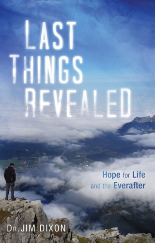 Last Things Revealed: Hope for Life and the Everafter  by  Jim Dixon