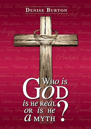 Who Is God: Is He Real, or Is He a Myth?  by  Denise Burton