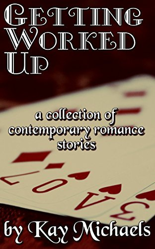 Getting Worked Up: A Collection of Contemporary Romance Stories  by  Kay Michaels