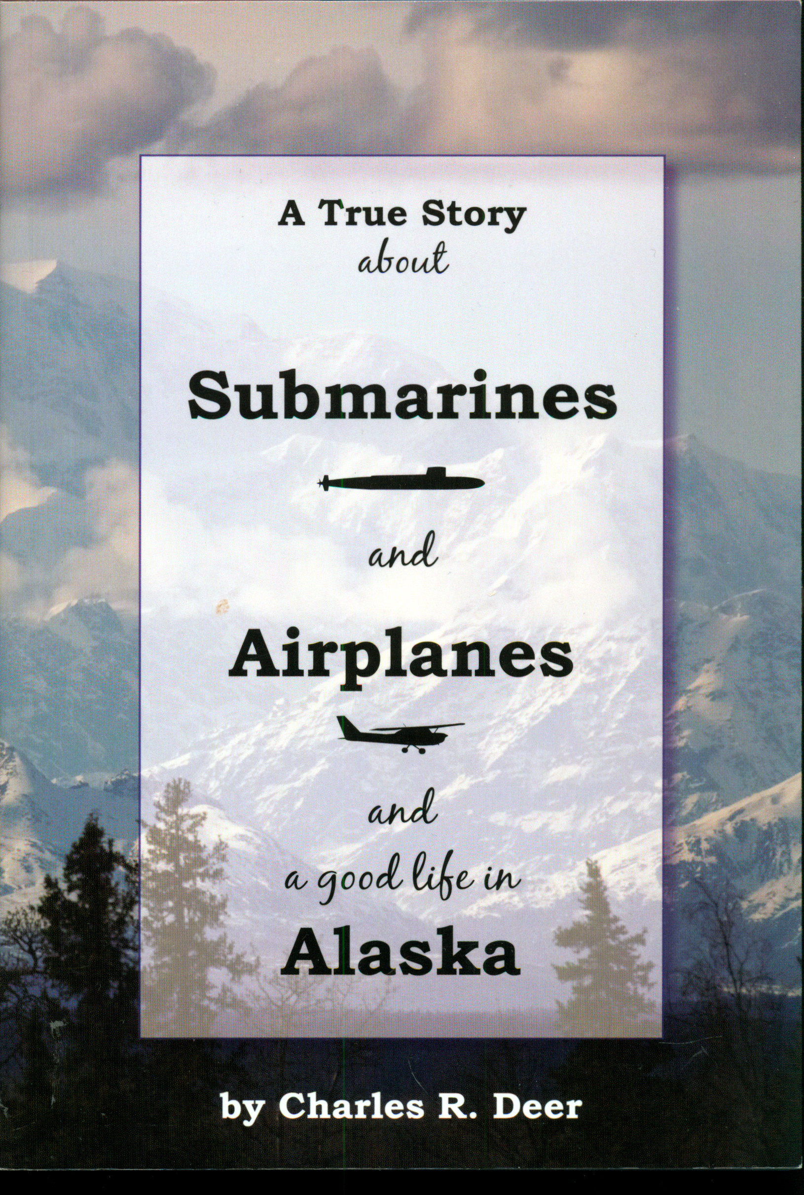 A True Story about Submarines and Airplanes and a Good Life in Alaska  by  Charles R. Deer