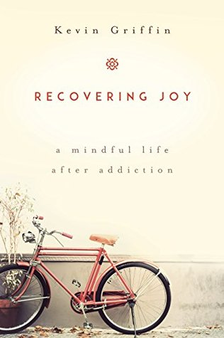 Recovering Joy: A Mindful Life After Addiction Kevin Griffin