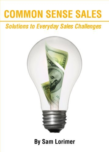 Common Sense Sales: Solutions to Everyday Sales Challenges Sam Lorimer