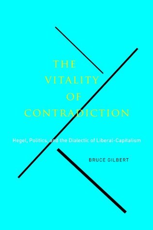 The Vitality of Contradiction: Hegel, Politics, and the Dialectic of Liberal-Capitalism Bruce Gilbert