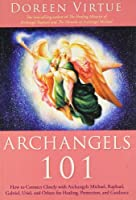 Archangels 101: How to Connect Closely with Archangels Michael, Raphael, Gabriel, Uriel, and Others for Healing, Protection and Guidance