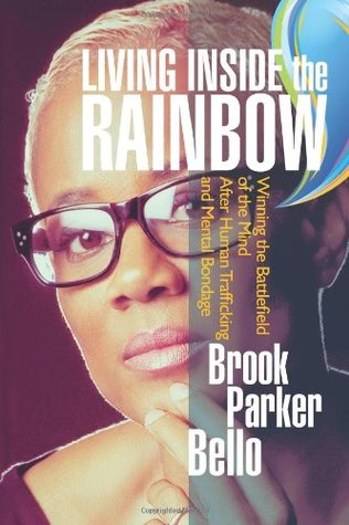 Living Inside the Rainbow: Winning the Battlefield of the Mind After Human Trafficking and Mental Bondage Brook Parker Bello