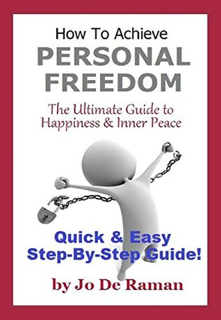 How To Achieve Personal Freedom - The Ultimate Guide to Happiness and Inner Peace  by  Jo De Raman