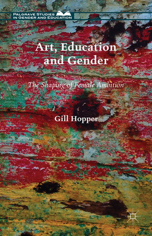 Art, Education and Gender: The Shaping of Female Ambition Gill Hopper