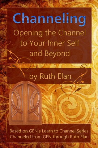 Channeling: Opening the Channel to Your Inner Self and Beyond Ruth Elan