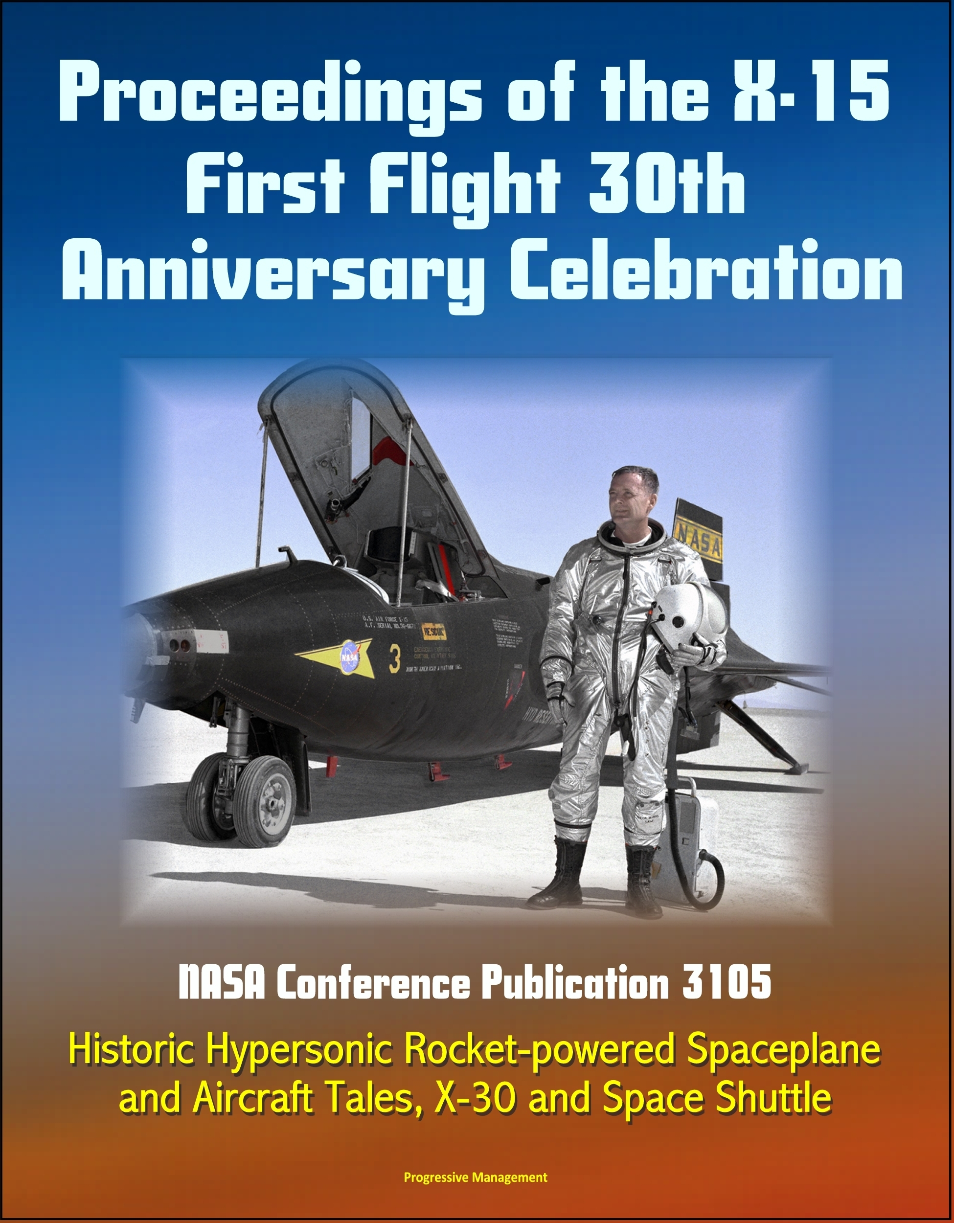 Proceedings of the X-15 First Flight 30th Anniversary Celebration: NASA Conference Publication 3105 - Historic Hypersonic Rocket-powered Spaceplane and Aircraft Tales, X-30 and Space Shuttle  by  Progressive Management