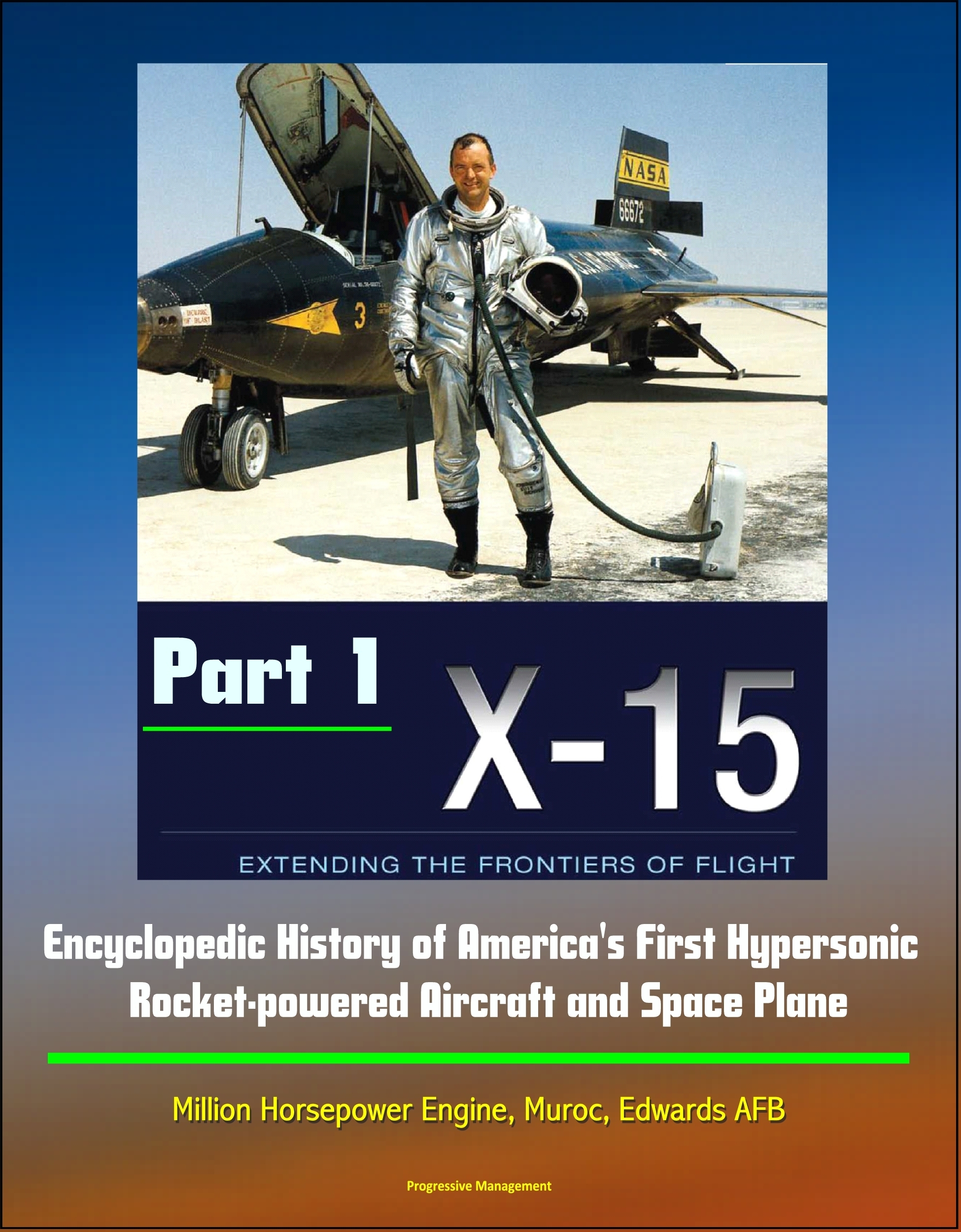 X-15: Extending the Frontiers of Flight - Encyclopedic History of Americas First Hypersonic Rocket-powered Aircraft and Space Plane - Million Horsepower Engine, Muroc, Edwards AFB (Part 1)  by  Progressive Management