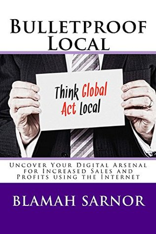 Bulletproof Local: Uncover Your Digital Arsenal for Increased Sales and Profits using the Internet Blamah Sarnor