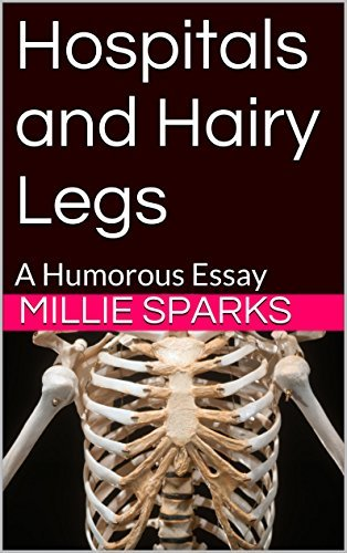 Hospitals and Hairy Legs: A Humorous Essay  by  Millie Sparks
