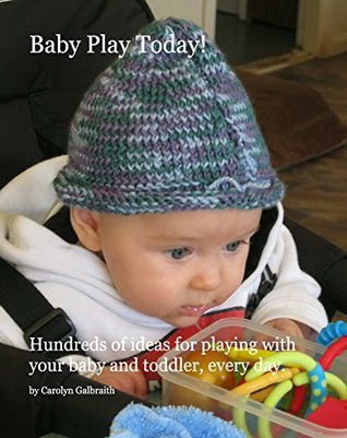 Baby Play Today!: Hundreds of Ideas for playing with your baby and toddler, everyday.  by  Carolyn Galbraith