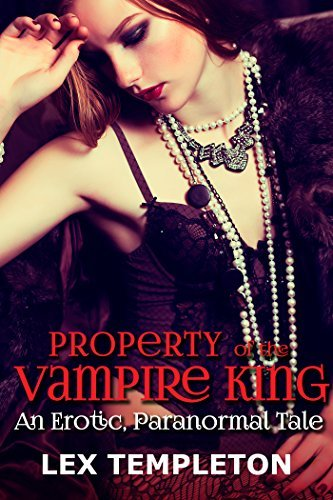 Property of the Vampire King: An Erotic, Paranormal Tale Lex Templeton