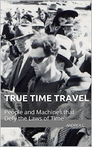 True Time Travel: People and Machines that Defy the Laws of Time (True Apparitions Book 10)  by  Andrea G.