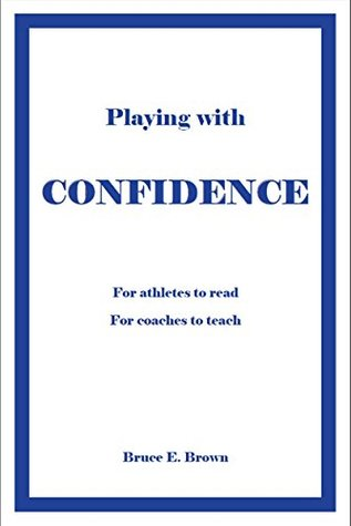 Playing With Confidence: For Athletes to Read For Coaches to Teach  by  Bruce Brown