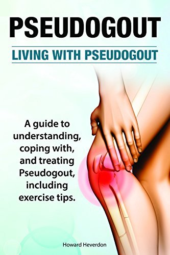 Pseudogout. Living With Pseudogout. A guide to understanding, treating and coping with Pseudogout, including exercise tips.  by  Howard Heverdon