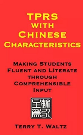 TPRS with Chinese Characteristics: Making Students Fluent and Literate through Comprehensible Input  by  Terry T. Waltz