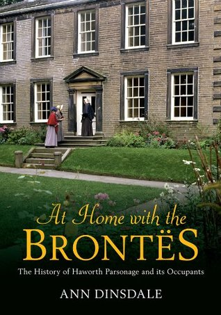At Home with the Brontes: The History of Haworth Parsonage & Its Occupants Ann Dinsdale