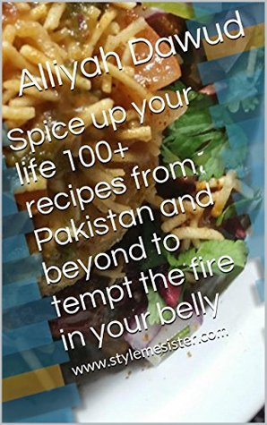 Spice up your life 100+ recipes from Pakistan and beyond to tempt the fire in your belly  by  Alliyah Dawud