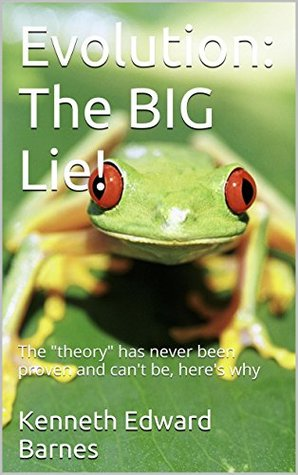 Evolution: The BIG Lie!: The theory has never been proven and cant be, heres why Kenneth Edward Barnes