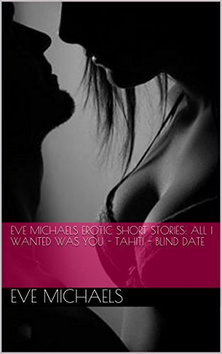 Eve Michaels Erotic short stories: All I wanted was you - Tahiti - Blind Date  by  Eve Michaels