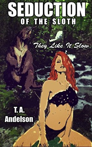 Seduction of the Sloth: They Like it Slow T. A. Andelson