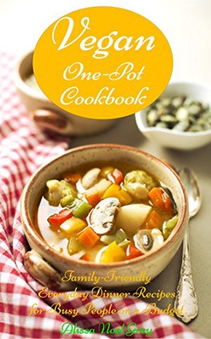 Vegan One-Pot Cookbook: Family-Friendly Everyday Dinner Recipes for Busy People on a Budget (Vegetarian Diet, Vegetarian Cookbook, Vegetarian Recipes Book 5) Alissa Noel Grey