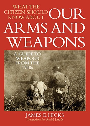 What the Citizen Should Know About Our Arms and Weapons: A Guide to Weapons from the 1940s  by  James E. Hicks