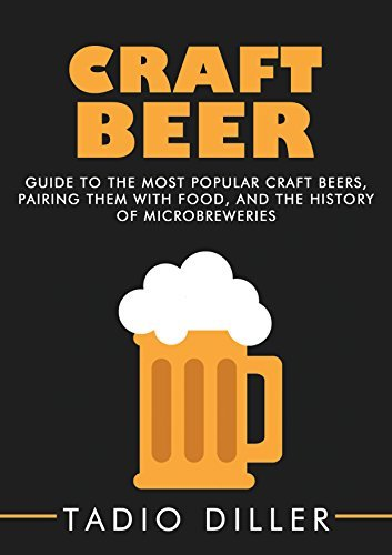 Craft Beer: Guide to the Most Popular Craft Beers, Pairing Them with Food, and the History of Microbreweries (Worlds Most Loved Drinks Book 7) Tadio Diller
