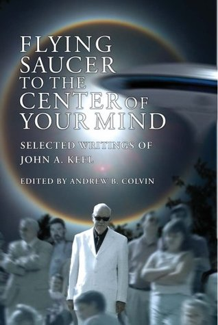 Flying Saucer to the Center of Your Mind: Selected Writings of John A. Keel  by  John A. Keel