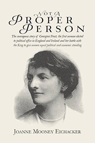 Not A Proper Person: The courageous story of Georgina Frost, the first woman elected to political office in England/Ireland and her battle with the King to give women political/economic standing  by  Joanne Eichacker