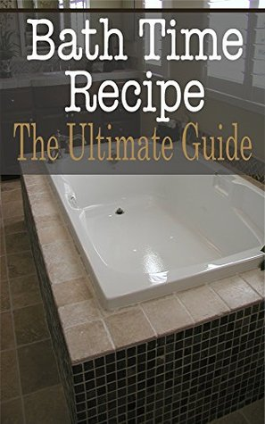 Bath Time Recipes: The Ultimate Guide  by  Johanna Davidson