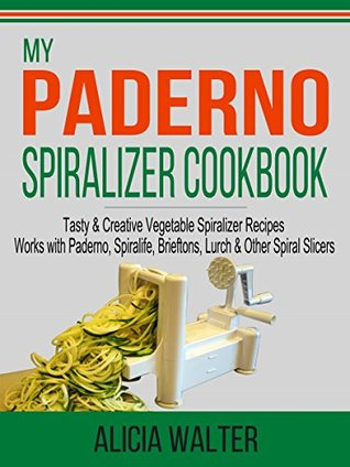 My Paderno Spiralizer Cookbook: Tasty & Creative Vegetable Spiralizer Recipes - Works with Paderno, Spiralife, Brieftons, Lurch & Other Spiral Slicers  by  Alicia Walter