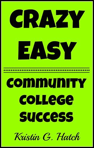 Community College Success 101: 21 Crazy Easy Tips for Success at Community College  by  Kristin G. Hatch