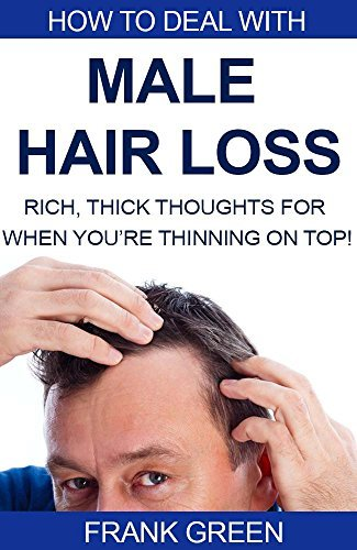 How to Deal with Male Hair Loss: Rich, Thick, Thoughts For When Youre Thinning on Top! Frank Green