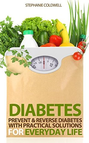 Diabetes: Prevent & Reverse Diabetes With Practical Solutions For Everyday Life (diabetes diet, diabetes cure, diabetes solution, diabetes type 2, diabetes ... symptoms of diabetes, type 2 diabetes)  by  Stephanie Coldwell