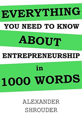 (Almost) Everything You Need to Know About Entrepreneurship in 1000 Words: An Entrepreneurs Guide Book  by  Alexander Shrouder