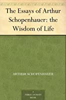 The Wisdom of Life (Essays of Arthur Schopenhauer)
